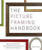 The Picture Framing Handbook :  Matting, Mounting, and Framing Techniques for Professional Results - Andy Parks