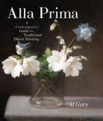 Alla Prima : A Contemporary Guide to Traditional Direct Painting - Al Gury
