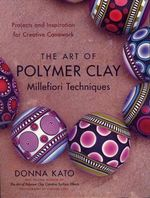 The Art of Polymer Clay Millefiori Techniques : Projects and Inspiration for Creative Canework - Donna Kato