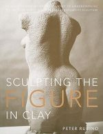 Sculpting the Figure in Clay : An Artistic and Technical Journey to Understanding the Creative Amd Dynamic Forces in Figurative Sculpture - Peter Rubino