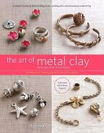 The Art of Metal Clay : Techniques for Creating Jewelry and Decorative Objects - Sherri Haab