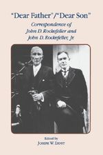 Dear Father/Dear Son : Correspondence of John D. Rockefeller and Jr. - John D. Rockefeller
