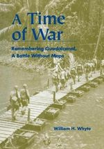 A Time of War : Remembering Guadalcanal, a Battle without Maps - William H. Whyte
