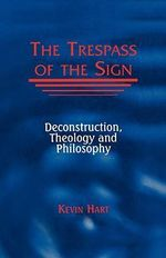 The Trespass of the Sign : Deconstruction, Theology and Philosophy - Kevin Hart