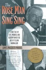 The Rose Man of Sing Sing : A True Tale of Life, Murder, and Redemption in the Age of Yellow Journalism - James M. Morris