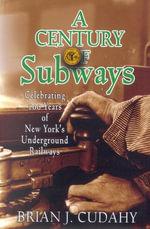 A Century of Subways : Celebrating 100 Years of New York's Underground Railways - Brian Cudahy