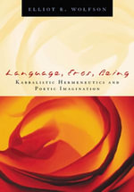 Language, Eros, Being : Kabbalistic Hermeneutics and Poetic Imagination - Elliot Wolfson