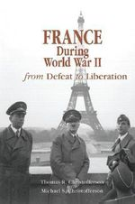 France During World War II : From Defeat to Liberation - Thomas R. Christofferson