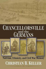 Chancellorsville and the Germans : Nativism, Ethnicity, and Civil War Memory - Christian B. Keller