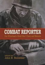 Combat Reporter : Don Whitehead's World War II Diary and Memoirs - Don Whitehead