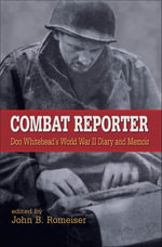 Combat Reporter : Don Whitehead's World War II Diary and Memoirs