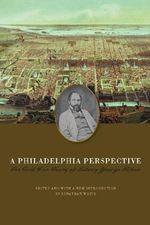 A Philadelphia Perspective : The Civil War Diary of Sidney George Fisher - Sidney George Fisher