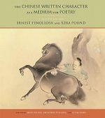 The Chinese Written Character as a Medium for Poetry : A Critical Edition - Ernest F. Fenollosa