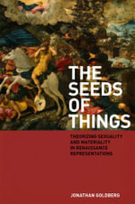 The Seeds of Things : Theorizing Sexuality and Materiality in Renaissance Representations - Jonathan Goldberg
