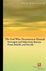 The God Who Deconstructs Himself : Sovereignty and Subjectivity Between Freud, Bataille, and Derrida - Nick Mansfield