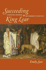 Succeeding King Lear : Literature, Exposure, and the Possibility of Politics - Emily Sun