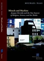 Miracle and Machine : Jacques Derrida and the Two Sources of Religion, Science and the Media - Michael Naas