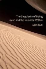 The Singularity of Being : Lacan and the Immportal Wisdom - Mari Ruti