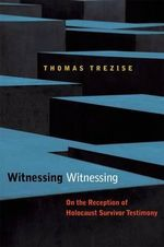 Witnessing Witnessing : On the Reception of Holocaust Survivor Testimony - Thomas Trezise