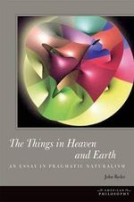 The Things in Heaven and Earth : An Essay in Pragmatic Naturalism - John Ryder