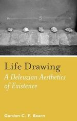 Life Drawing : A Deleuzean Aesthetics of Existence - Gordon C.F. Bearn