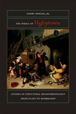 The Perils of Uglytown : Studies in Structural Misanthropology from Plato to Rembrandt - Harry Berger Jr.