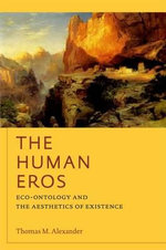 The Human Eros : Eco-ontology and the Aesthetics of Existence - Thomas Alexander