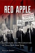 Red Apple : Communism and McCarthyism in Cold War New York - Phillip Deery