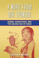 A Word from Our Sponsor : Admen, Advertising, and the Golden Age of Radio - Cynthia B. Meyers
