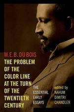 The Problem of the Color Line at the Turn of the Twentieth Century : The Essential Early Essays - W. E. B. Du Bois