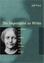 The Imperative to Write : Destitutions of the Sublime in Kafka, Blanchot and Beckett - Jeff Fort