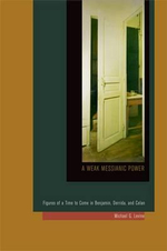 A Weak Messianic Power : Figures of a Time to Come in Benjamin, Derrida, and Celan - Michael G. Levine