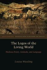 The Logos of the Living World : Merleau-Ponty, Animals, and Language - Louise Westling