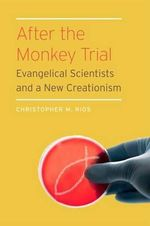 After the Monkey Trial : Evangelical Scientists and a New Creationism - Christopher M. Rios