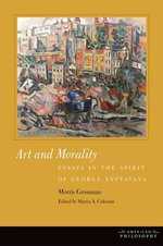 Art and Morality : Essays in the Spirit of George Santayana - Morris Grossman