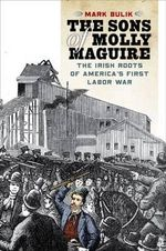 The Sons of Molly Maguire : The Irish Roots of America's First Labor War - Mark Bulik