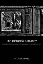 The Historical Uncanny : Disability, Ethnicity, and the Politics of Holocaust Memory - Susanne C. Knittel