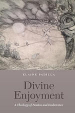 Divine Enjoyment : A Theology of Passion and Exuberance - Elaine Padilla