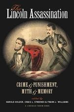 The Lincoln Assassination : Crime and Punishment, Myth and Memory a Lincoln Forum Book