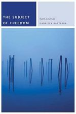 The Subject of Freedom : Kant, Levinas - Associate Professor of Spanish and Comparative Literature Gabriela Basterra, Dr