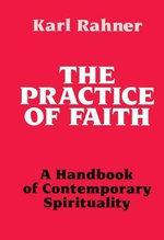 The Practice of Faith : A Handbook of Contemporary Spirituality - Karl Rahner