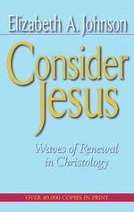 Consider Jesus : Waves of Renewal in Christology - Elizabeth A. Johnson