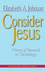 Consider Jesus : Waves of Renewal in Christology - Elizabeth A. Johnson