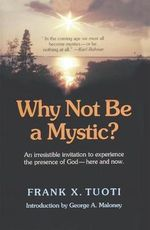 Why Not be a Mystic? : An Irresistible Invitation to Experience the Presence of God Here and Now - Frank X. Tuoti