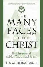 The Many Faces of Christ : The Christologies of the New Testament and Beyond - Ben Witherington
