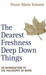 The Dearest Freshness Deep Down Things : An Introduction to Metaphysics - Pierre-Marie Emonet