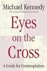 Eyes on the Cross : A Guide to Contemplation - Michael (Michael J.) Kennedy