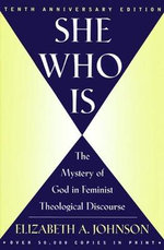 She Who is : The Mystery of God in Feminist Theological Discourse - Elizabeth A. Johnson