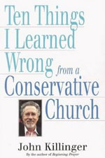 Ten Things I Learned Wrong from a Conservative Church - John Killinger