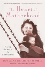 The Heart of Motherhood : Finding Sanctity in the Catholic Home - Donna Marie Cooper O'Boyle